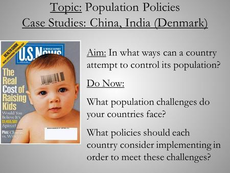 Topic: Population Policies Case Studies: China, India (Denmark) Aim: In what ways can a country attempt to control its population? Do Now: What population.