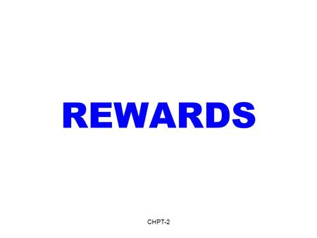 CHPT-2 REWARDS. CHPT-2 Rewards- Definition 1.Incentive plans: Scheme to support and reinforce desirable behavior, such as wage rate that increases with.