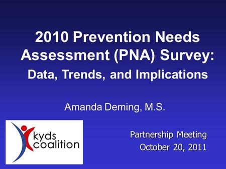 Partnership Meeting October 20, 2011 Amanda Deming, M.S. 2010 Prevention Needs Assessment (PNA) Survey: Data, Trends, and Implications.