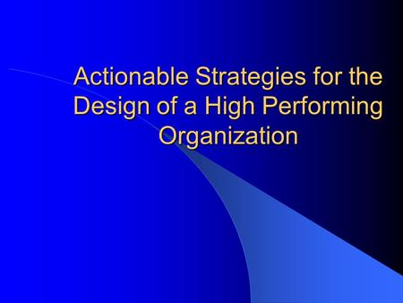 Actionable Strategies for the Design of a High Performing Organization.