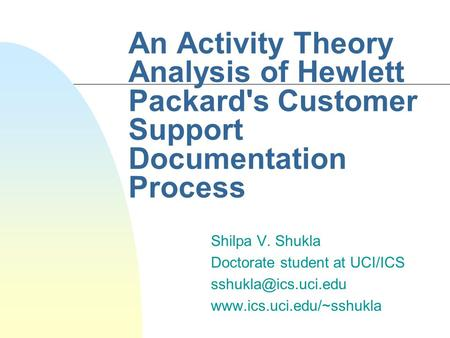 An Activity Theory Analysis of Hewlett Packard's Customer Support Documentation Process Shilpa V. Shukla Doctorate student at UCI/ICS