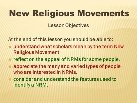 Lesson Objectives At the end of this lesson you should be able to:  understand what scholars mean by the term New Religious Movement  reflect on the.