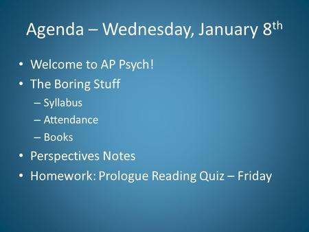 Agenda – Wednesday, January 8 th Welcome to AP Psych! The Boring Stuff – Syllabus – Attendance – Books Perspectives Notes Homework: Prologue Reading Quiz.