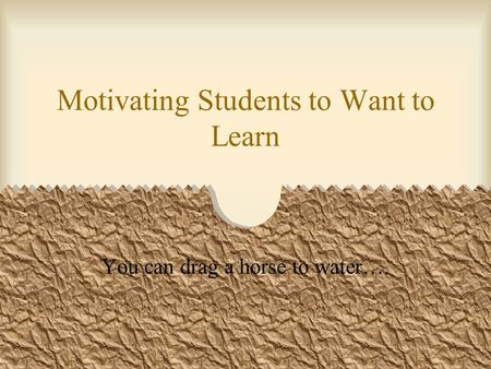 Motivating Students to Want to Learn You can drag a horse to water….