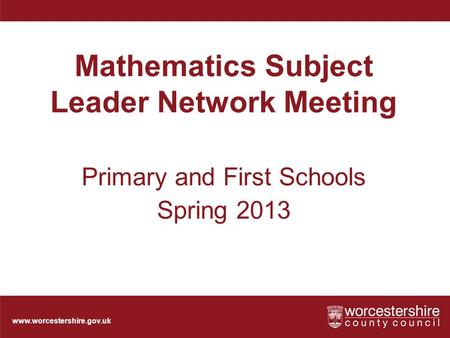 Www.worcestershire.gov.uk Mathematics Subject Leader Network Meeting Primary and First Schools Spring 2013.