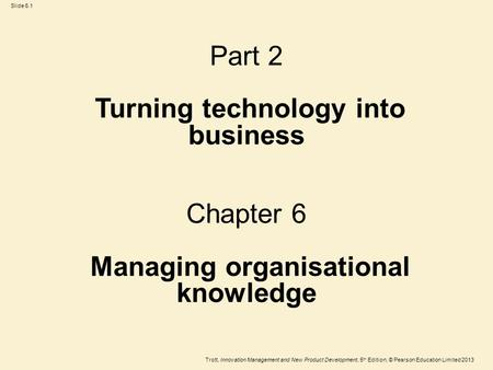 Trott, Innovation Management and New Product Development, 5 th Edition, © Pearson Education Limited 2013 Slide 6.1 Part 2 Turning technology into business.