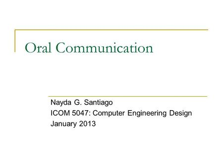 Oral Communication Nayda G. Santiago ICOM 5047: Computer Engineering Design January 2013.