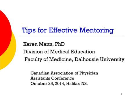 Tips for Effective Mentoring Karen Mann, PhD Division of Medical Education Faculty of Medicine, Dalhousie University Canadian Association of Physician.