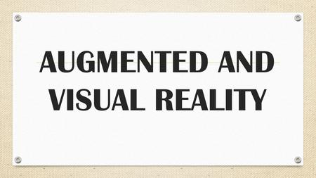 AUGMENTED AND VISUAL REALITY. WHAT IS AUGMENTED AND VISUAL REALITY?
