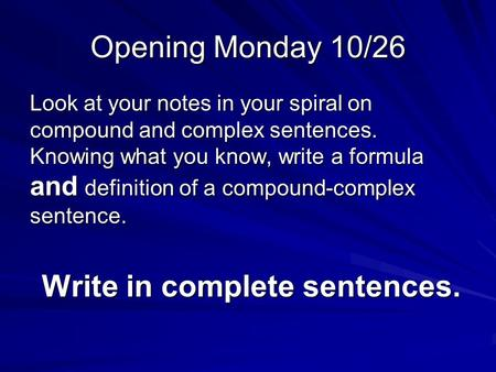 Opening Monday 10/26 Look at your notes in your spiral on compound and complex sentences. Knowing what you know, write a formula and definition of a compound-complex.