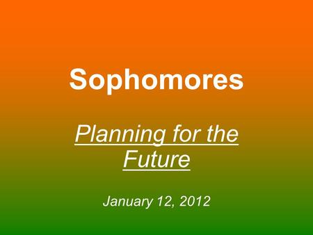 Sophomores Planning for the Future January 12, 2012.