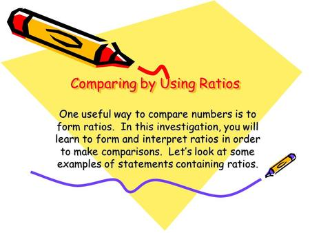 Comparing by Using Ratios One useful way to compare numbers is to form ratios. In this investigation, you will learn to form and interpret ratios in order.