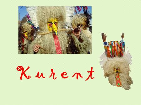 K u r e n t. About the Carnival One of the most important traditions in Slovenia is related to Carnival (on Thursday in February). The strange figure.