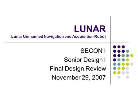 LUNAR Lunar Unmanned Navigation and Acquisition Robot SECON I Senior Design I Final Design Review November 29, 2007.