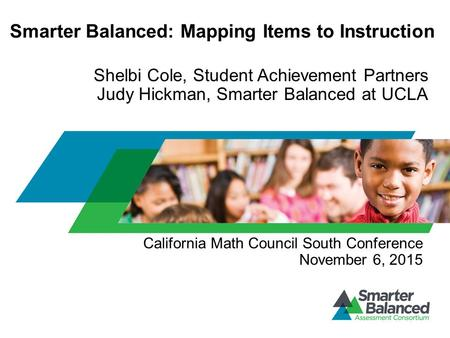 Smarter Balanced: Mapping Items to Instruction Shelbi Cole, Student Achievement Partners Judy Hickman, Smarter Balanced at UCLA California Math Council.