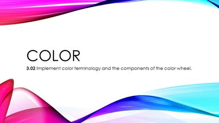 COLOR 3.02 Implement color terminology and the components of the color wheel.