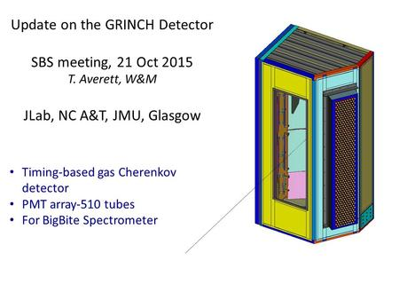 Update on the GRINCH Detector SBS meeting, 21 Oct 2015 T. Averett, W&M JLab, NC A&T, JMU, Glasgow Timing-based gas Cherenkov detector PMT array-510 tubes.
