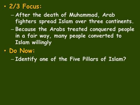 2/3 Focus: 2/3 Focus: – After the death of Muhammad, Arab fighters spread Islam over three continents. – Because the Arabs treated conquered people in.