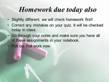 Homework due today also Slightly different, we will check homework first! Correct any mistakes on your quiz. It will be checked today in class. Go through.