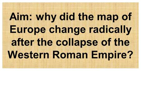 Aim: why did the map of Europe change radically after the collapse of the Western Roman Empire?