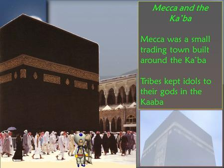 Mecca and the Ka'ba Mecca was a small trading town built around the Ka'ba Tribes kept idols to their gods in the Kaaba.