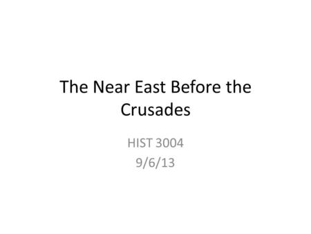 The Near East Before the Crusades HIST 3004 9/6/13.