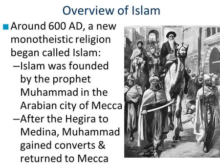 Overview of Islam ■ Around 600 AD, a new monotheistic religion began called Islam: – Islam was founded by the prophet Muhammad in the Arabian city of Mecca.
