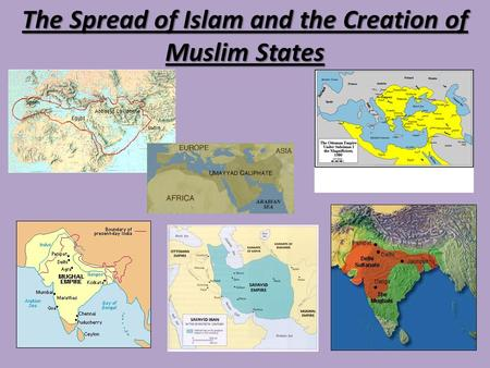 The Spread of Islam and the Creation of Muslim States.