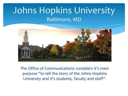 "The Office of Communications considers it's main purpose ""to tell the story of the Johns Hopkins University and it's students, faculty and staff"". Johns."