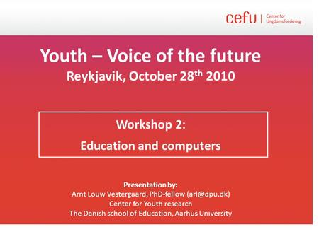 Youth – Voice of the future Reykjavik, October 28 th 2010 Workshop 2: Education and computers Presentation by: Arnt Louw Vestergaard, PhD-fellow