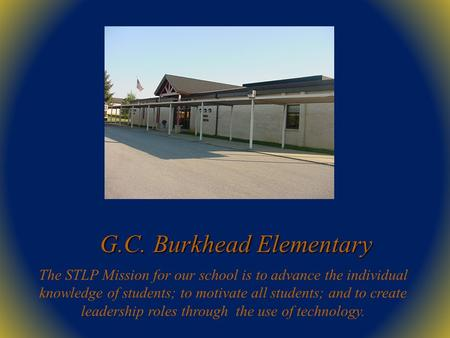 G.C. Burkhead Elementary The STLP Mission for our school is to advance the individual knowledge of students; to motivate all students; and to create leadership.