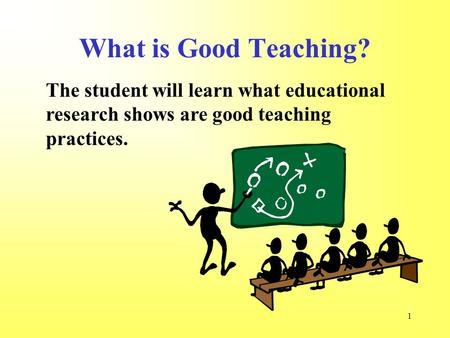 1 The student will learn what educational research shows are good teaching practices. What is Good Teaching?