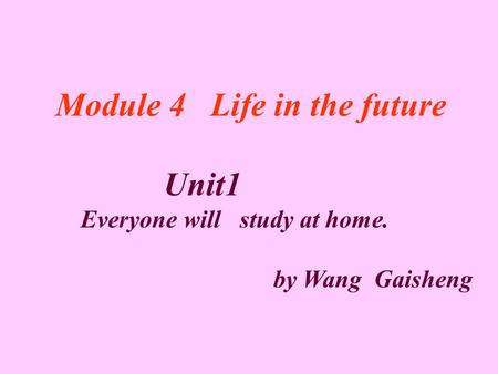 Module 4 Life in the future Unit1 Everyone will study at home. by Wang Gaisheng.