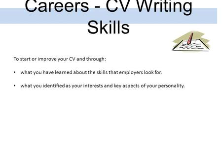 Careers - CV Writing Skills To start or improve your CV and through: what you have learned about the skills that employers look for. what you identified.