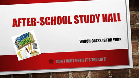 AFTER-SCHOOL STUDY HALL DON'T WAIT UNTIL IT'S TOO LATE! WHICH CLASS IS FOR YOU?