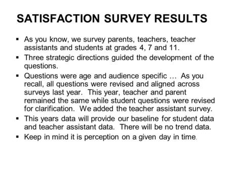 SATISFACTION SURVEY RESULTS  As you know, we survey parents, teachers, teacher assistants and students at grades 4, 7 and 11.  Three strategic directions.