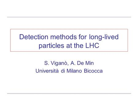 Detection methods for long-lived particles at the LHC S. Viganò, A. De Min Università di Milano Bicocca.