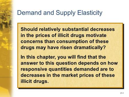 21-1 Demand and Supply Elasticity Should relatively substantial decreases in the prices of illicit drugs motivate concerns than consumption of these drugs.