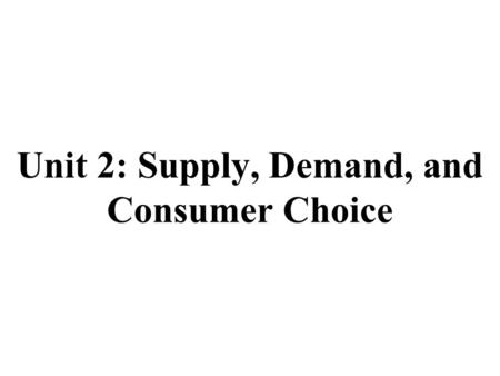 Unit 2: Supply, Demand, and Consumer Choice. Supply and Demand Review 1.Define the Law of Demand 2.Define the Law of Supply 3.What is the difference between.