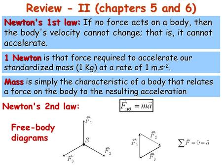 Review - II (chapters 5 and 6) Newton's 1st law: If no force acts on a body, then the body's velocity cannot change; that is, it cannot accelerate. Mass.