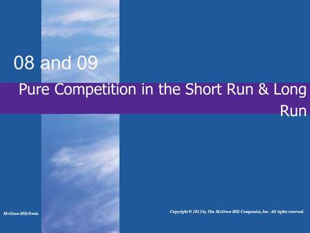 Pure Competition in the Short Run & Long Run 08 and 09 McGraw-Hill/Irwin Copyright © 2012 by The McGraw-Hill Companies, Inc. All rights reserved.