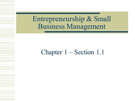 Entrepreneurship & Small Business Management Chapter 1 – Section 1.1.