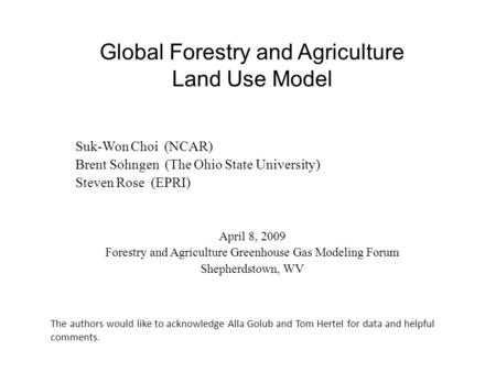 Suk-Won Choi (NCAR) Brent Sohngen (The Ohio State University) Steven Rose (EPRI) April 8, 2009 Forestry and Agriculture Greenhouse Gas Modeling Forum Shepherdstown,