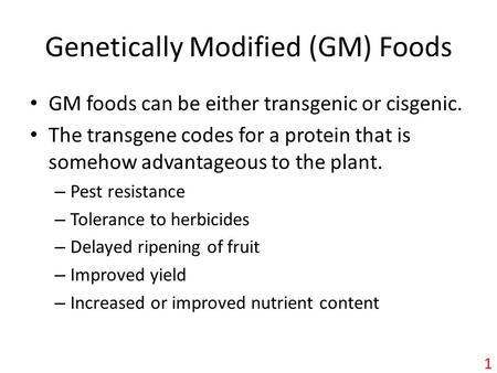 Genetically Modified (GM) Foods GM foods can be either transgenic or cisgenic. The transgene codes for a protein that is somehow advantageous to the plant.