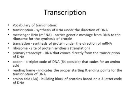 Transcription Vocabulary of transcription: transcription - synthesis of RNA under the direction of DNA messenger RNA (mRNA) - carries genetic message from.