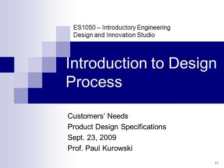 11 ES1050 – Introductory Engineering Design and Innovation Studio Introduction to Design Process Customers' Needs Product Design Specifications Sept. 23,