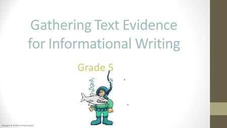 Gathering Text Evidence for Informational Writing Copyright © 2015 by Write Score LLC Grade 5.