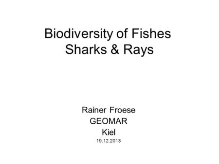 Biodiversity of Fishes Sharks & Rays Rainer Froese GEOMAR Kiel 19.12.2013.