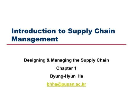 Introduction to Supply Chain Management Designing & Managing the Supply Chain Chapter 1 Byung-Hyun Ha