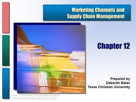 1Chap. 12 Marketing 7e Lamb Hair McDaniel ©2004 South-Western/Thomson Learning Marketing Channels and Supply Chain Management Prepared by Deborah Baker.
